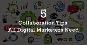 5 Collaboration Tips All Digital Marketers Need